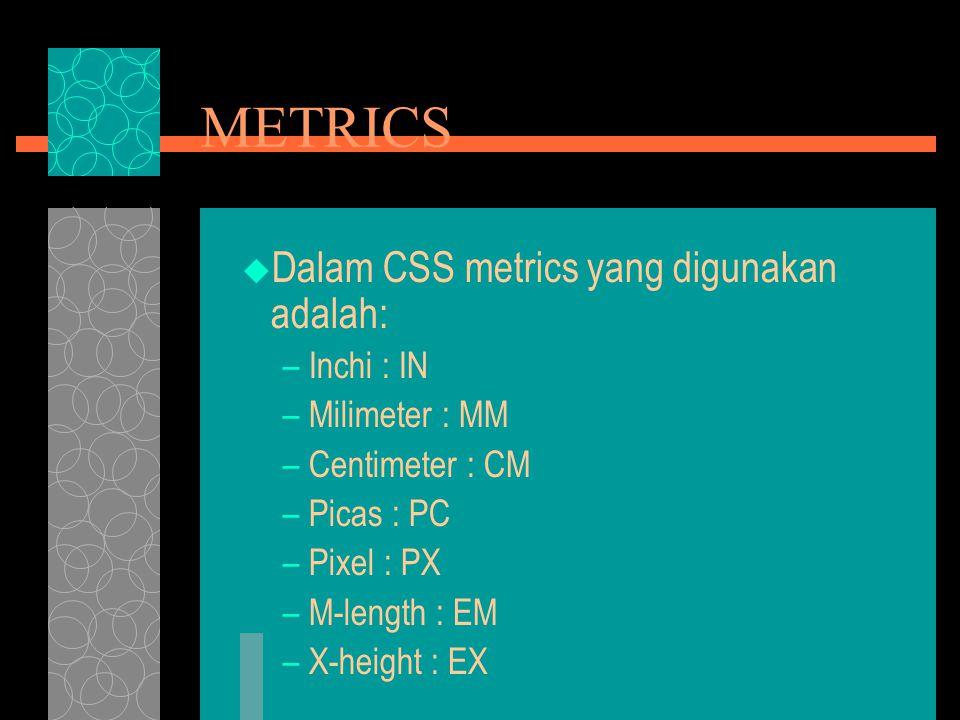 METRICS  Dalam CSS metrics yang digunakan adalah: –Inchi : IN –Milimeter : MM –Centimeter : CM –Picas : PC –Pixel : PX –M-length : EM –X-height : EX