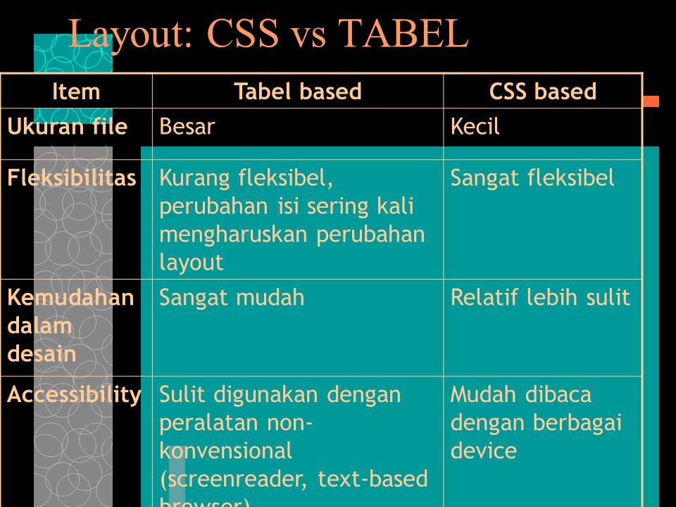 Layout: CSS vs TABEL ItemTabel basedCSS based Ukuran fileBesarKecil FleksibilitasKurang fleksibel, perubahan isi sering kali mengharuskan perubahan layout Sangat fleksibel Kemudahan dalam desain Sangat mudahRelatif lebih sulit AccessibilitySulit digunakan dengan peralatan non- konvensional (screenreader, text-based browser) Mudah dibaca dengan berbagai device