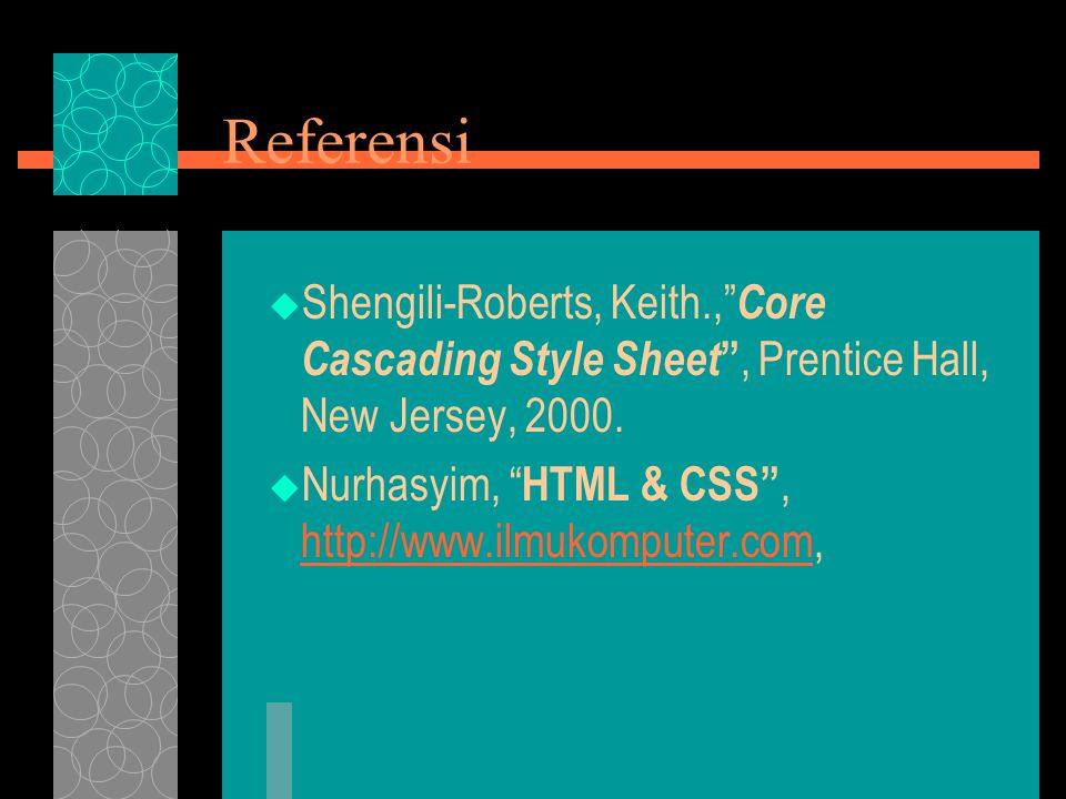 Referensi  Shengili-Roberts, Keith., Core Cascading Style Sheet , Prentice Hall, New Jersey, 2000.