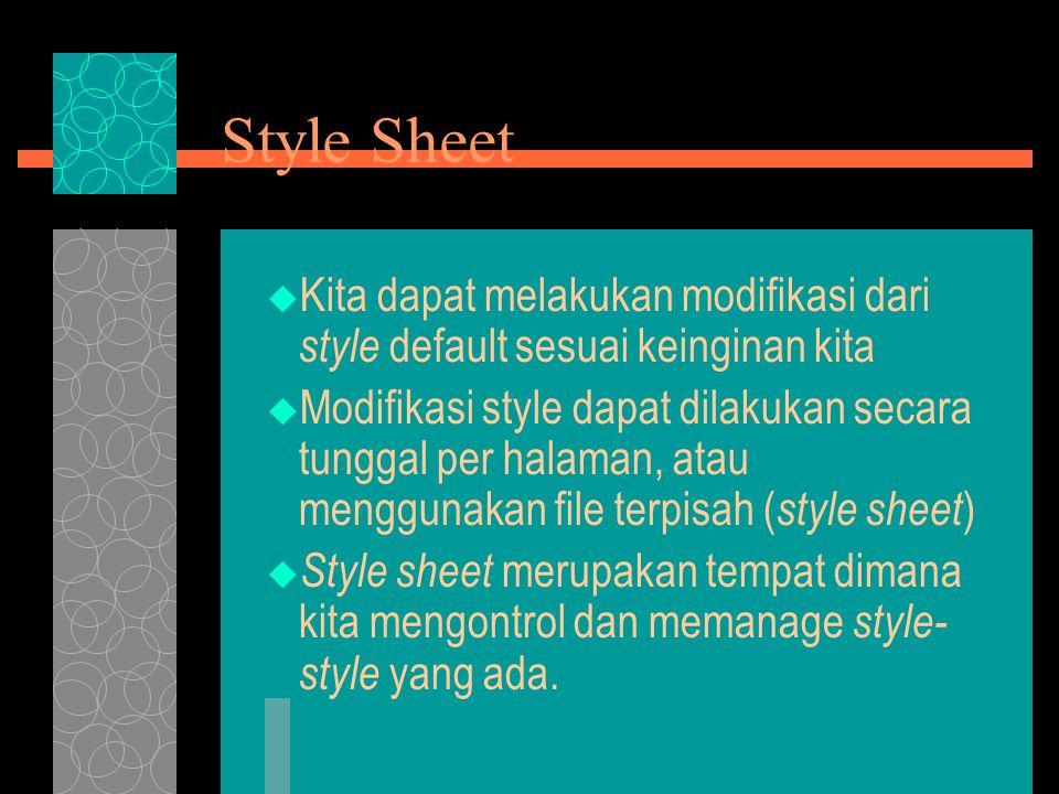 Style Sheet  Kita dapat melakukan modifikasi dari style default sesuai keinginan kita  Modifikasi style dapat dilakukan secara tunggal per halaman, atau menggunakan file terpisah ( style sheet )  Style sheet merupakan tempat dimana kita mengontrol dan memanage style- style yang ada.