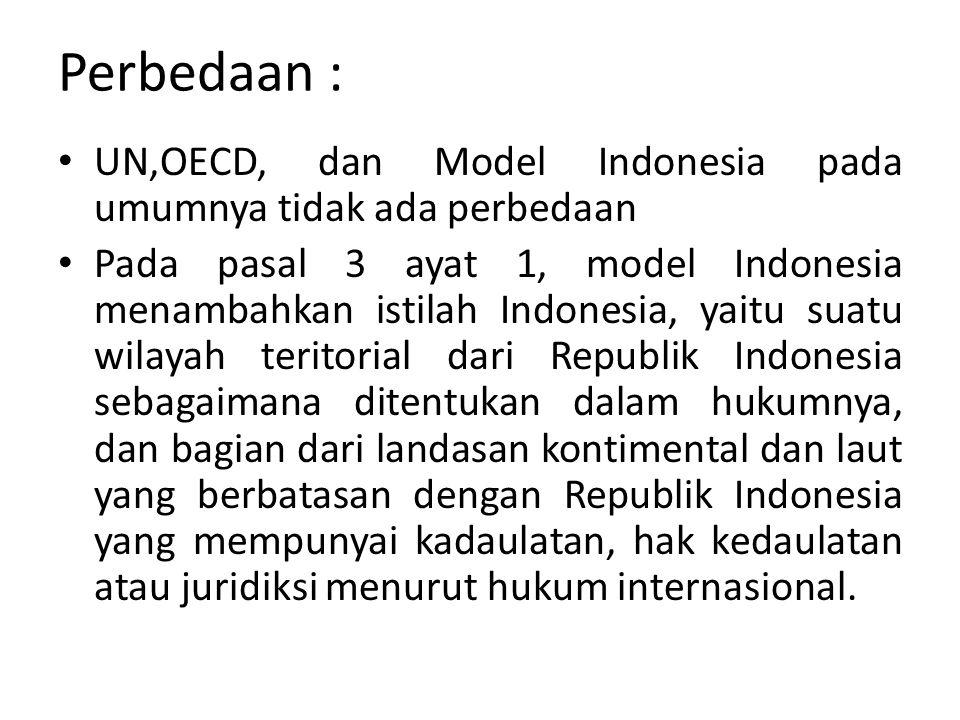 Perbedaan : UN,OECD, dan Model Indonesia pada umumnya tidak ada perbedaan Pada pasal 3 ayat 1, model Indonesia menambahkan istilah Indonesia, yaitu su