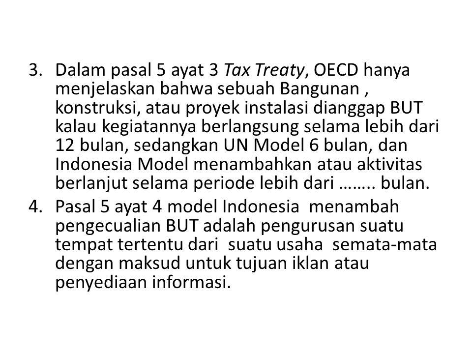 3.Dalam pasal 5 ayat 3 Tax Treaty, OECD hanya menjelaskan bahwa sebuah Bangunan, konstruksi, atau proyek instalasi dianggap BUT kalau kegiatannya berlangsung selama lebih dari 12 bulan, sedangkan UN Model 6 bulan, dan Indonesia Model menambahkan atau aktivitas berlanjut selama periode lebih dari ……..