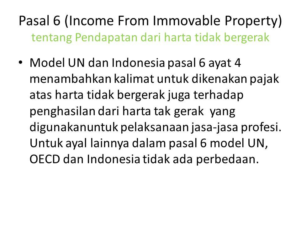 Pasal 6 (Income From Immovable Property) tentang Pendapatan dari harta tidak bergerak Model UN dan Indonesia pasal 6 ayat 4 menambahkan kalimat untuk dikenakan pajak atas harta tidak bergerak juga terhadap penghasilan dari harta tak gerak yang digunakanuntuk pelaksanaan jasa-jasa profesi.
