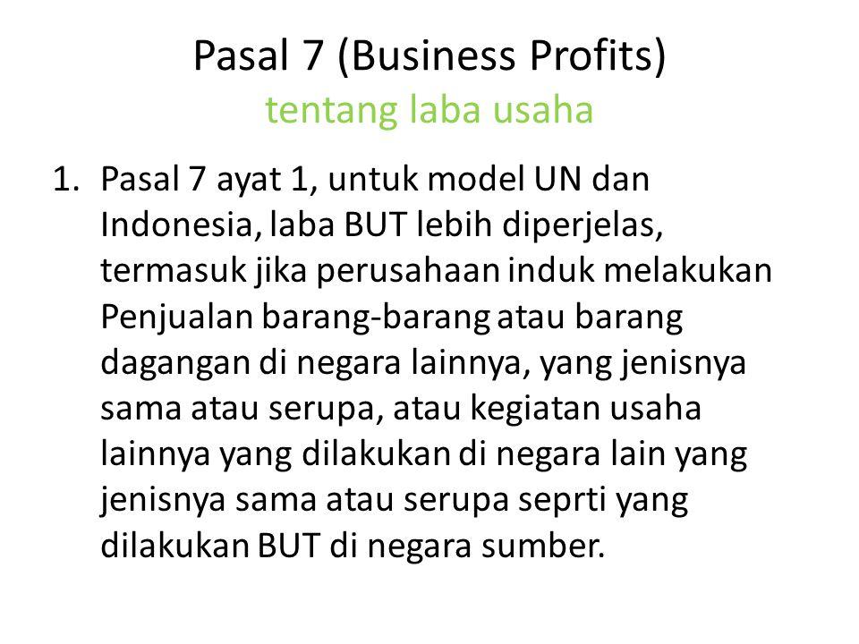 Pasal 7 (Business Profits) tentang laba usaha 1.Pasal 7 ayat 1, untuk model UN dan Indonesia, laba BUT lebih diperjelas, termasuk jika perusahaan induk melakukan Penjualan barang-barang atau barang dagangan di negara lainnya, yang jenisnya sama atau serupa, atau kegiatan usaha lainnya yang dilakukan di negara lain yang jenisnya sama atau serupa seprti yang dilakukan BUT di negara sumber.