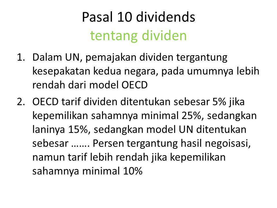 Pasal 10 dividends tentang dividen 1.Dalam UN, pemajakan dividen tergantung kesepakatan kedua negara, pada umumnya lebih rendah dari model OECD 2.OECD tarif dividen ditentukan sebesar 5% jika kepemilikan sahamnya minimal 25%, sedangkan laninya 15%, sedangkan model UN ditentukan sebesar …….