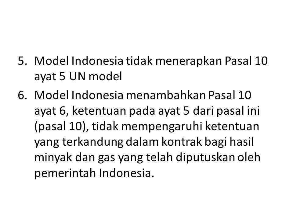 5.Model Indonesia tidak menerapkan Pasal 10 ayat 5 UN model 6.Model Indonesia menambahkan Pasal 10 ayat 6, ketentuan pada ayat 5 dari pasal ini (pasal 10), tidak mempengaruhi ketentuan yang terkandung dalam kontrak bagi hasil minyak dan gas yang telah diputuskan oleh pemerintah Indonesia.