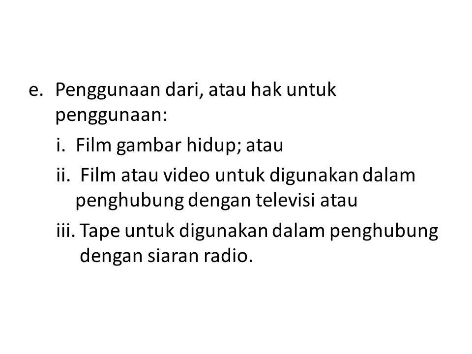 e.Penggunaan dari, atau hak untuk penggunaan: i. Film gambar hidup; atau ii. Film atau video untuk digunakan dalam penghubung dengan televisi atau iii