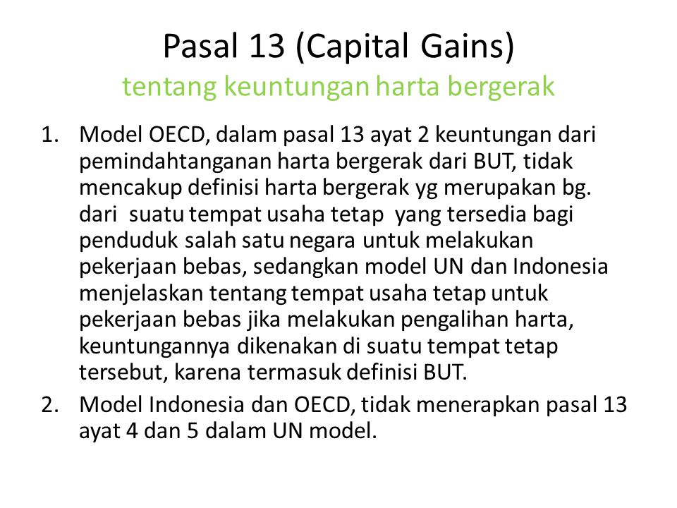 Pasal 13 (Capital Gains) tentang keuntungan harta bergerak 1.Model OECD, dalam pasal 13 ayat 2 keuntungan dari pemindahtanganan harta bergerak dari BUT, tidak mencakup definisi harta bergerak yg merupakan bg.