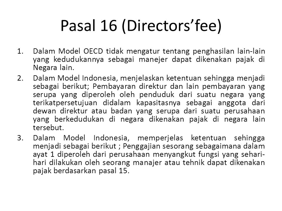 Pasal 16 (Directors'fee) 1.Dalam Model OECD tidak mengatur tentang penghasilan lain-lain yang kedudukannya sebagai manejer dapat dikenakan pajak di Negara lain.
