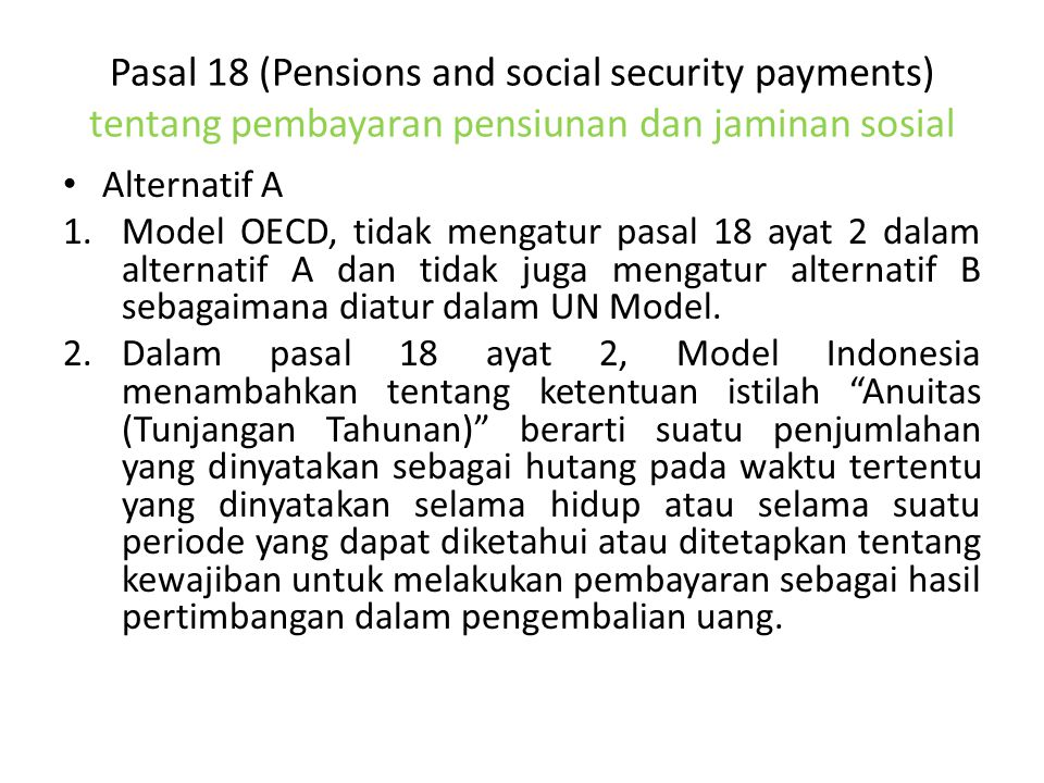 Pasal 18 (Pensions and social security payments) tentang pembayaran pensiunan dan jaminan sosial Alternatif A 1.Model OECD, tidak mengatur pasal 18 ayat 2 dalam alternatif A dan tidak juga mengatur alternatif B sebagaimana diatur dalam UN Model.