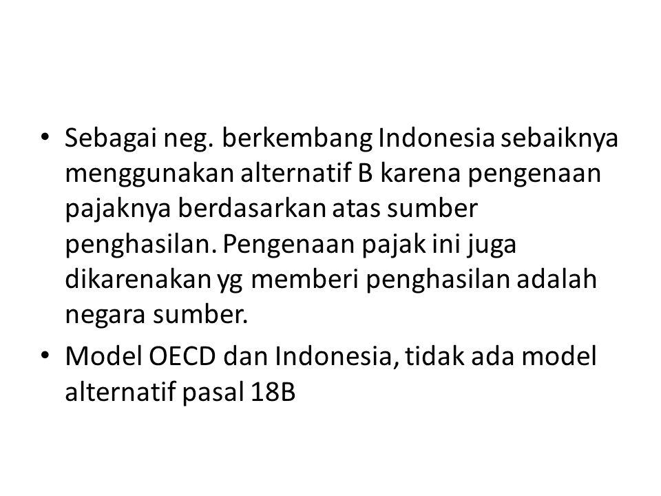 Sebagai neg. berkembang Indonesia sebaiknya menggunakan alternatif B karena pengenaan pajaknya berdasarkan atas sumber penghasilan. Pengenaan pajak in