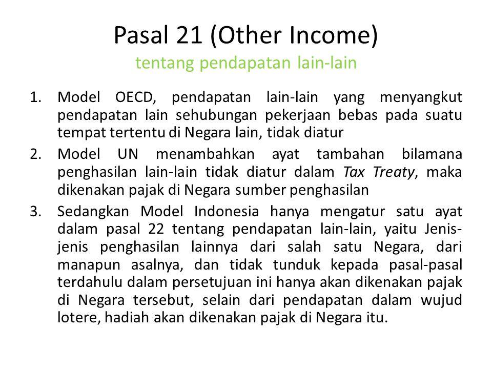 Pasal 21 (Other Income) tentang pendapatan lain-lain 1.Model OECD, pendapatan lain-lain yang menyangkut pendapatan lain sehubungan pekerjaan bebas pada suatu tempat tertentu di Negara lain, tidak diatur 2.Model UN menambahkan ayat tambahan bilamana penghasilan lain-lain tidak diatur dalam Tax Treaty, maka dikenakan pajak di Negara sumber penghasilan 3.Sedangkan Model Indonesia hanya mengatur satu ayat dalam pasal 22 tentang pendapatan lain-lain, yaitu Jenis- jenis penghasilan lainnya dari salah satu Negara, dari manapun asalnya, dan tidak tunduk kepada pasal-pasal terdahulu dalam persetujuan ini hanya akan dikenakan pajak di Negara tersebut, selain dari pendapatan dalam wujud lotere, hadiah akan dikenakan pajak di Negara itu.