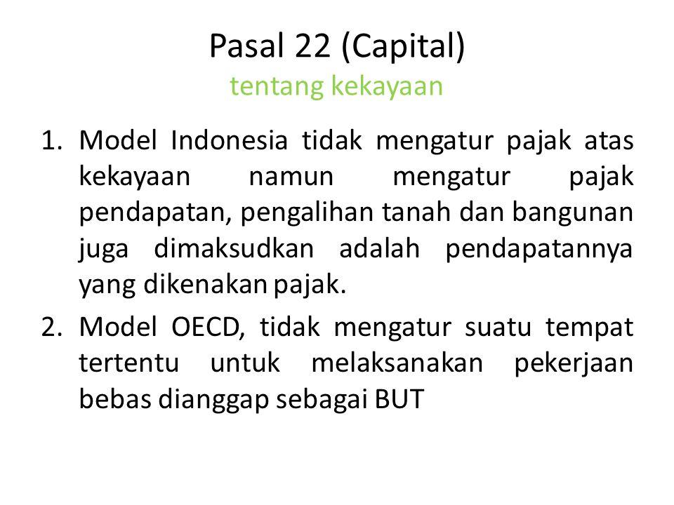 Pasal 22 (Capital) tentang kekayaan 1.Model Indonesia tidak mengatur pajak atas kekayaan namun mengatur pajak pendapatan, pengalihan tanah dan bangunan juga dimaksudkan adalah pendapatannya yang dikenakan pajak.