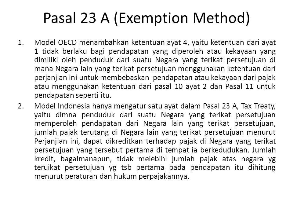 Pasal 23 A (Exemption Method) 1.Model OECD menambahkan ketentuan ayat 4, yaitu ketentuan dari ayat 1 tidak berlaku bagi pendapatan yang diperoleh atau kekayaan yang dimiliki oleh penduduk dari suatu Negara yang terikat persetujuan di mana Negara lain yang terikat persetujuan menggunakan ketentuan dari perjanjian ini untuk membebaskan pendapatan atau kekayaan dari pajak atau menggunakan ketentuan dari pasal 10 ayat 2 dan Pasal 11 untuk pendapatan seperti itu.
