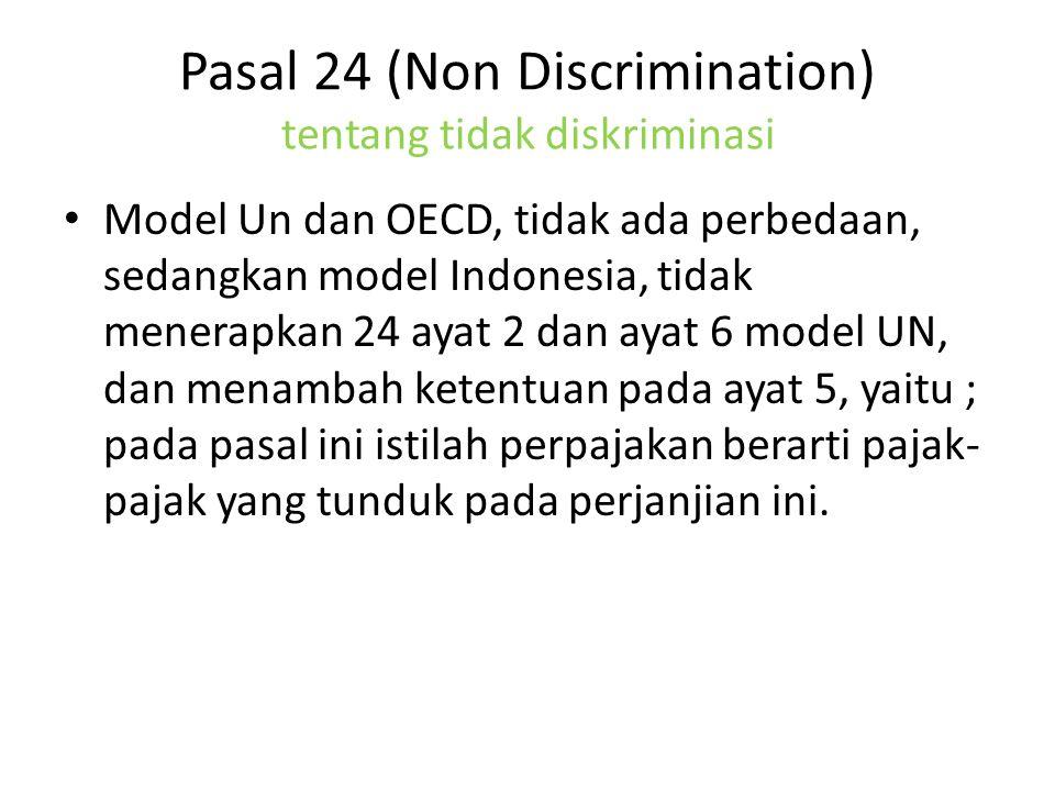 Pasal 24 (Non Discrimination) tentang tidak diskriminasi Model Un dan OECD, tidak ada perbedaan, sedangkan model Indonesia, tidak menerapkan 24 ayat 2 dan ayat 6 model UN, dan menambah ketentuan pada ayat 5, yaitu ; pada pasal ini istilah perpajakan berarti pajak- pajak yang tunduk pada perjanjian ini.