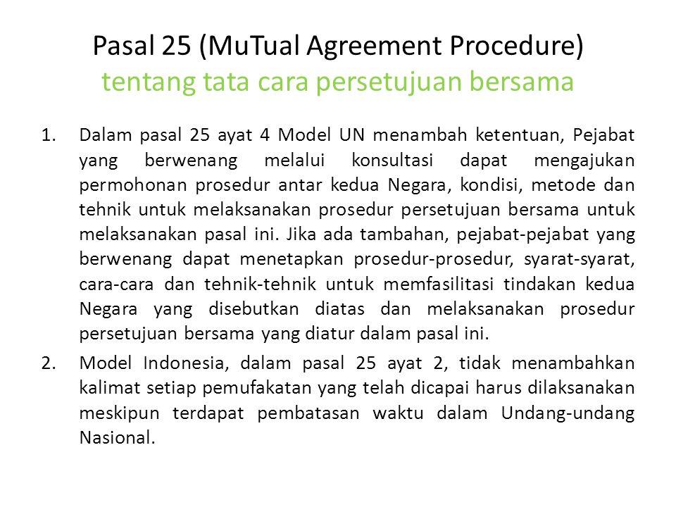 Pasal 25 (MuTual Agreement Procedure) tentang tata cara persetujuan bersama 1.Dalam pasal 25 ayat 4 Model UN menambah ketentuan, Pejabat yang berwenang melalui konsultasi dapat mengajukan permohonan prosedur antar kedua Negara, kondisi, metode dan tehnik untuk melaksanakan prosedur persetujuan bersama untuk melaksanakan pasal ini.