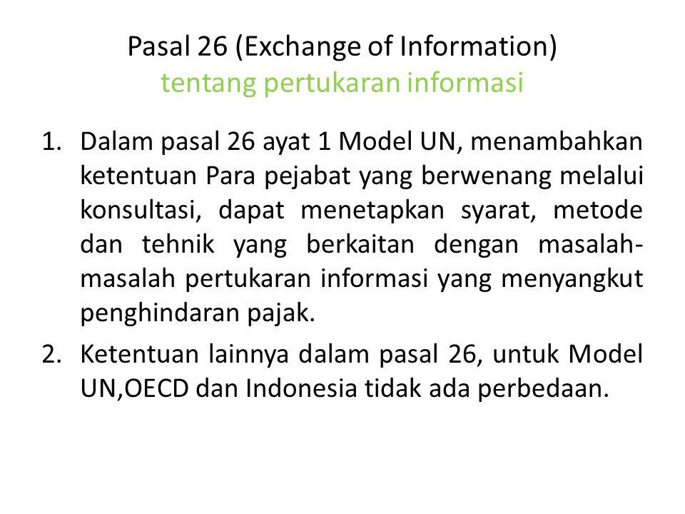 Pasal 26 (Exchange of Information) tentang pertukaran informasi 1.Dalam pasal 26 ayat 1 Model UN, menambahkan ketentuan Para pejabat yang berwenang melalui konsultasi, dapat menetapkan syarat, metode dan tehnik yang berkaitan dengan masalah- masalah pertukaran informasi yang menyangkut penghindaran pajak.