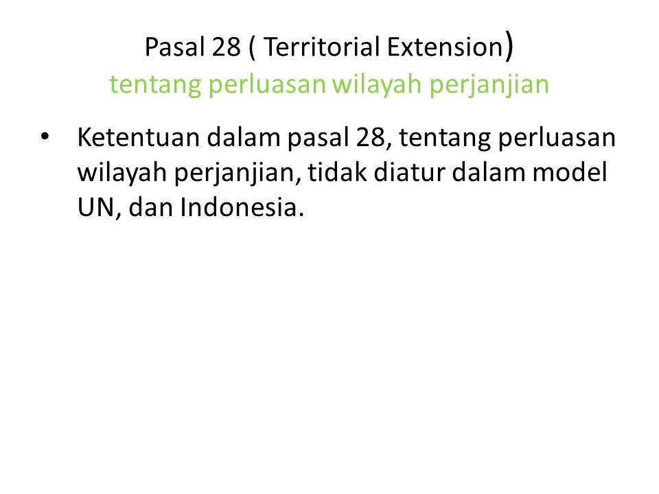 Pasal 28 ( Territorial Extension ) tentang perluasan wilayah perjanjian Ketentuan dalam pasal 28, tentang perluasan wilayah perjanjian, tidak diatur dalam model UN, dan Indonesia.