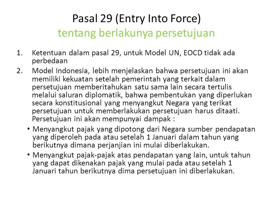 Pasal 29 (Entry Into Force) tentang berlakunya persetujuan 1.Ketentuan dalam pasal 29, untuk Model UN, EOCD tidak ada perbedaan 2.Model Indonesia, lebih menjelaskan bahwa persetujuan ini akan memiliki kekuatan setelah pemerintah yang terkait dalam persetujuan memberitahukan satu sama lain secara tertulis melalui saluran diplomatik, bahwa pembentukan yang diperlukan secara konstitusional yang menyangkut Negara yang terikat persetujuan untuk memberlakukan persetujuan harus ditaati.
