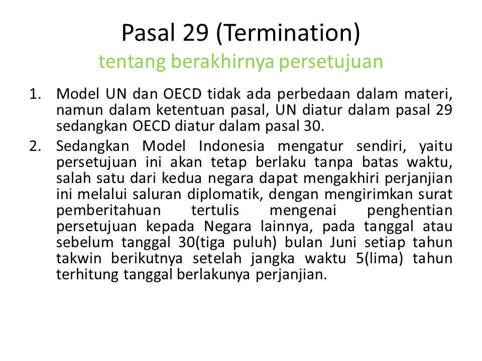 Pasal 29 (Termination) tentang berakhirnya persetujuan 1.Model UN dan OECD tidak ada perbedaan dalam materi, namun dalam ketentuan pasal, UN diatur dalam pasal 29 sedangkan OECD diatur dalam pasal 30.