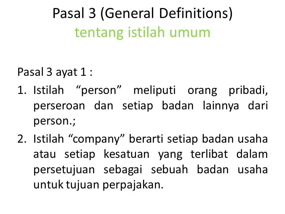 Pasal 3 (General Definitions) tentang istilah umum Pasal 3 ayat 1 : 1.Istilah person meliputi orang pribadi, perseroan dan setiap badan lainnya dari person.; 2.Istilah company berarti setiap badan usaha atau setiap kesatuan yang terlibat dalam persetujuan sebagai sebuah badan usaha untuk tujuan perpajakan.