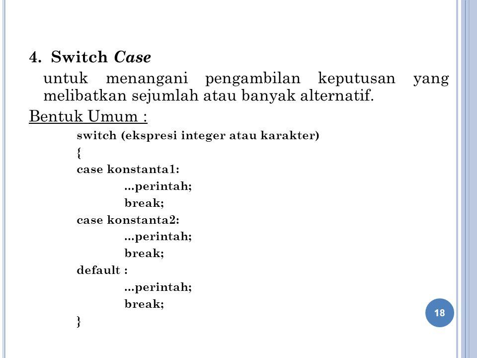 4. Switch Case untuk menangani pengambilan keputusan yang melibatkan sejumlah atau banyak alternatif. Bentuk Umum : switch (ekspresi integer atau kara