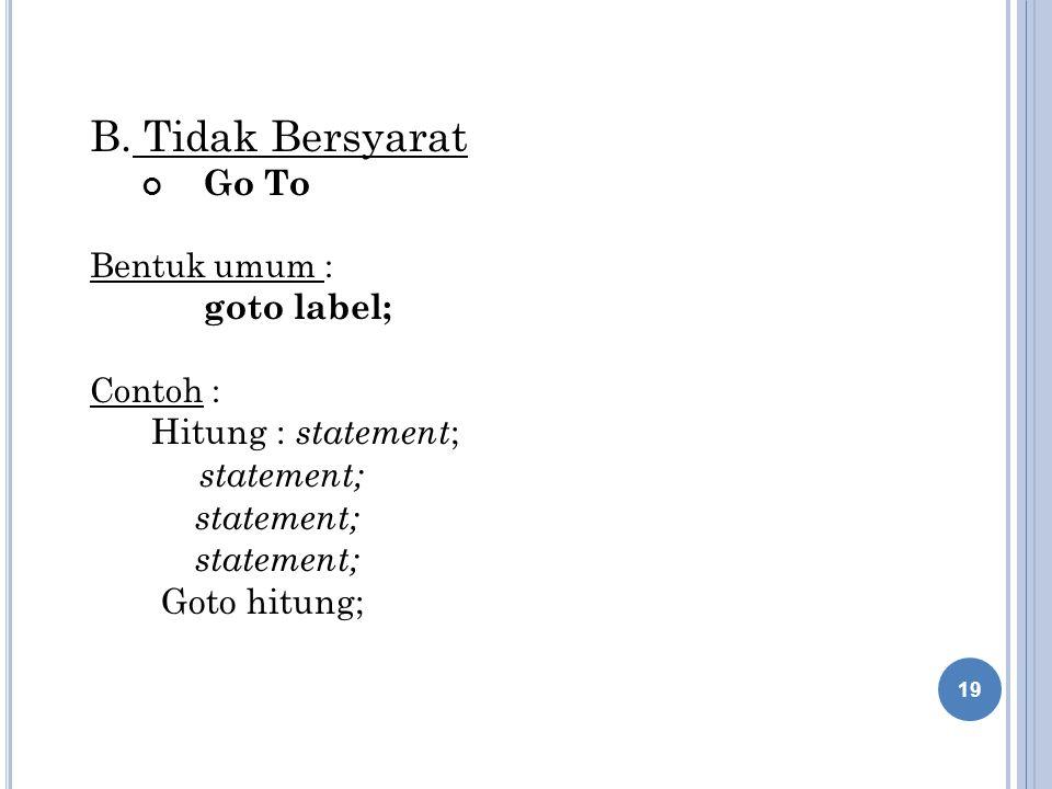 B. Tidak Bersyarat Go To Bentuk umum : goto label; Contoh : Hitung : statement ; statement; Goto hitung; 19