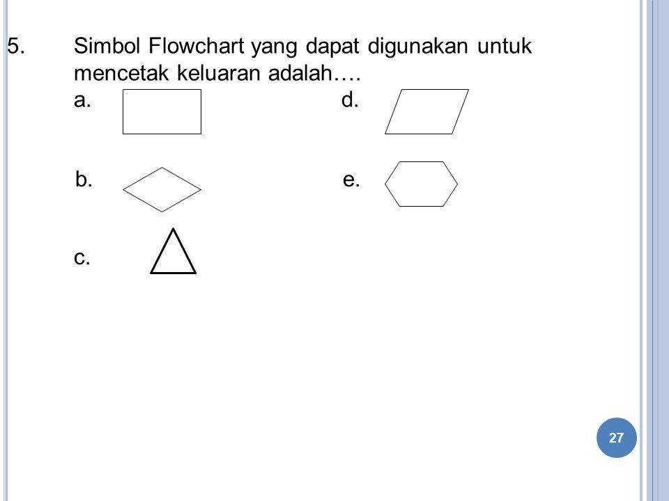 5.Simbol Flowchart yang dapat digunakan untuk mencetak keluaran adalah…. a. d. b. e. c. 27