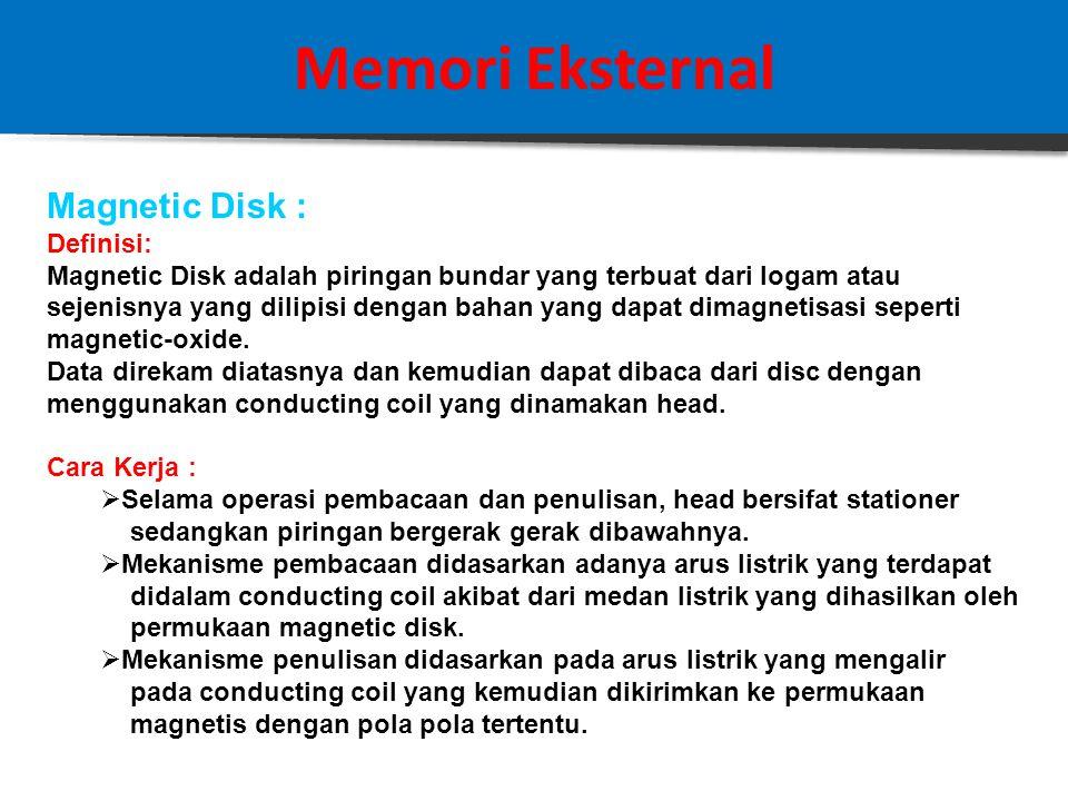 Memori Eksternal Magnetic Disk : Definisi: Magnetic Disk adalah piringan bundar yang terbuat dari logam atau sejenisnya yang dilipisi dengan bahan yang dapat dimagnetisasi seperti magnetic-oxide.