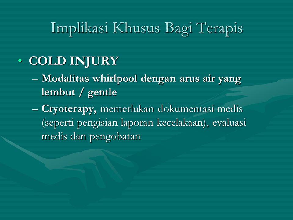Implikasi Khusus Bagi Terapis COLD INJURYCOLD INJURY –Modalitas whirlpool dengan arus air yang lembut / gentle –Cryoterapy, memerlukan dokumentasi med