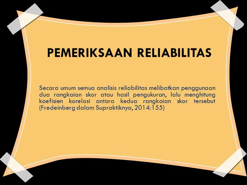 PEMERIKSAAN RELIABILITAS Secara umum semua analisis reliabilitas melibatkan penggunaan dua rangkaian skor atau hasil pengukuran, lalu menghitung koefi