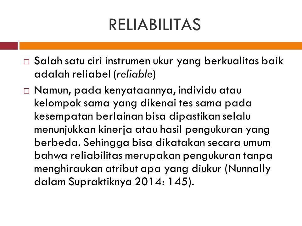 RELIABILITAS  Salah satu ciri instrumen ukur yang berkualitas baik adalah reliabel (reliable)  Namun, pada kenyataannya, individu atau kelompok sama yang dikenai tes sama pada kesempatan berlainan bisa dipastikan selalu menunjukkan kinerja atau hasil pengukuran yang berbeda.