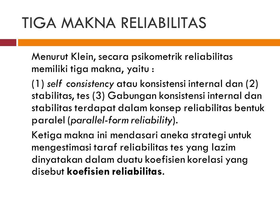 TIGA MAKNA RELIABILITAS Menurut Klein, secara psikometrik reliabilitas memiliki tiga makna, yaitu : (1) self consistency atau konsistensi internal dan (2) stabilitas, tes (3) Gabungan konsistensi internal dan stabilitas terdapat dalam konsep reliabilitas bentuk paralel (parallel-form reliability).