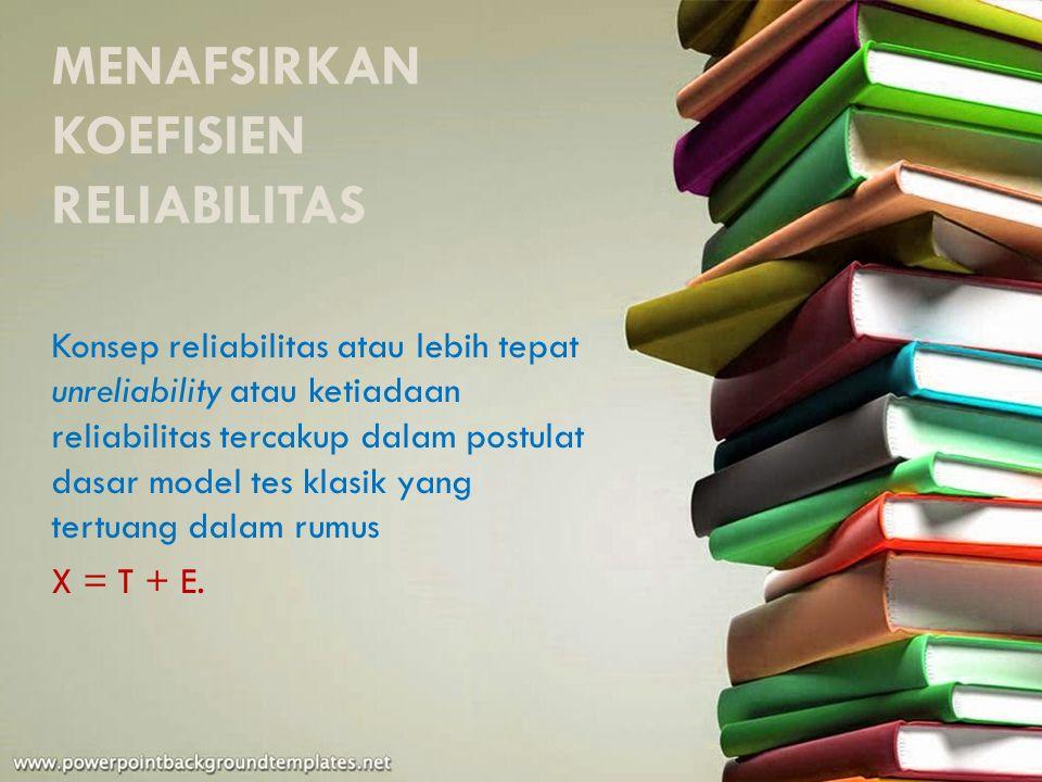 MENAFSIRKAN KOEFISIEN RELIABILITAS Konsep reliabilitas atau lebih tepat unreliability atau ketiadaan reliabilitas tercakup dalam postulat dasar model tes klasik yang tertuang dalam rumus X = T + E.