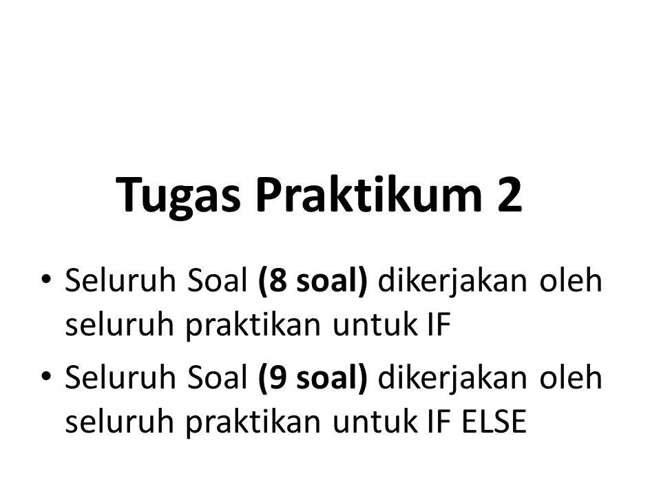 Tugas Praktikum 2 Seluruh Soal (8 soal) dikerjakan oleh seluruh praktikan untuk IF Seluruh Soal (9 soal) dikerjakan oleh seluruh praktikan untuk IF ELSE