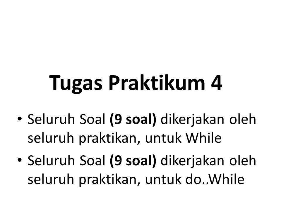 Tugas Praktikum 4 Seluruh Soal (9 soal) dikerjakan oleh seluruh praktikan, untuk While Seluruh Soal (9 soal) dikerjakan oleh seluruh praktikan, untuk do..While