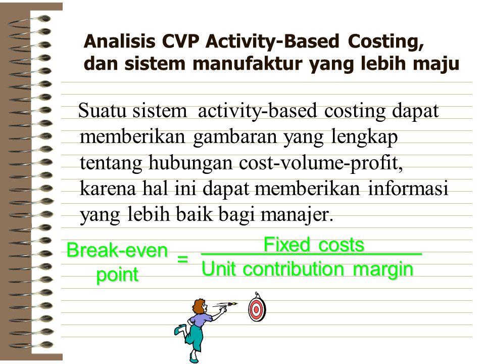 Analisis CVP Activity-Based Costing, dan sistem manufaktur yang lebih maju Suatu sistem activity-based costing dapat memberikan gambaran yang lengkap tentang hubungan cost-volume-profit, karena hal ini dapat memberikan informasi yang lebih baik bagi manajer.