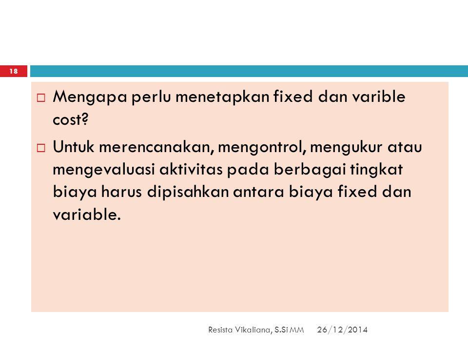26/12/2014Resista Vikaliana, S.Si MM 18  Mengapa perlu menetapkan fixed dan varible cost?  Untuk merencanakan, mengontrol, mengukur atau mengevaluas