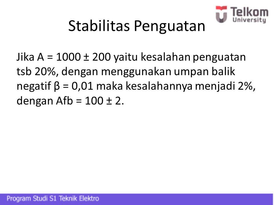 Stabilitas Penguatan Jika A = 1000 ± 200 yaitu kesalahan penguatan tsb 20%, dengan menggunakan umpan balik negatif β = 0,01 maka kesalahannya menjadi