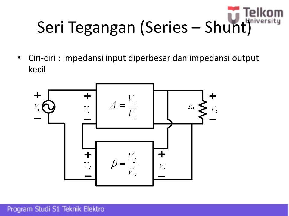 Seri Tegangan (Series – Shunt) Ciri-ciri : impedansi input diperbesar dan impedansi output kecil