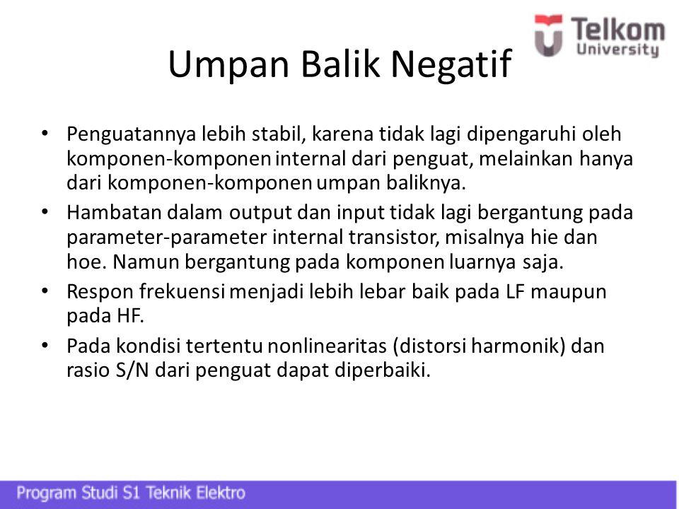 Umpan Balik Negatif Penguatannya lebih stabil, karena tidak lagi dipengaruhi oleh komponen-komponen internal dari penguat, melainkan hanya dari kompon