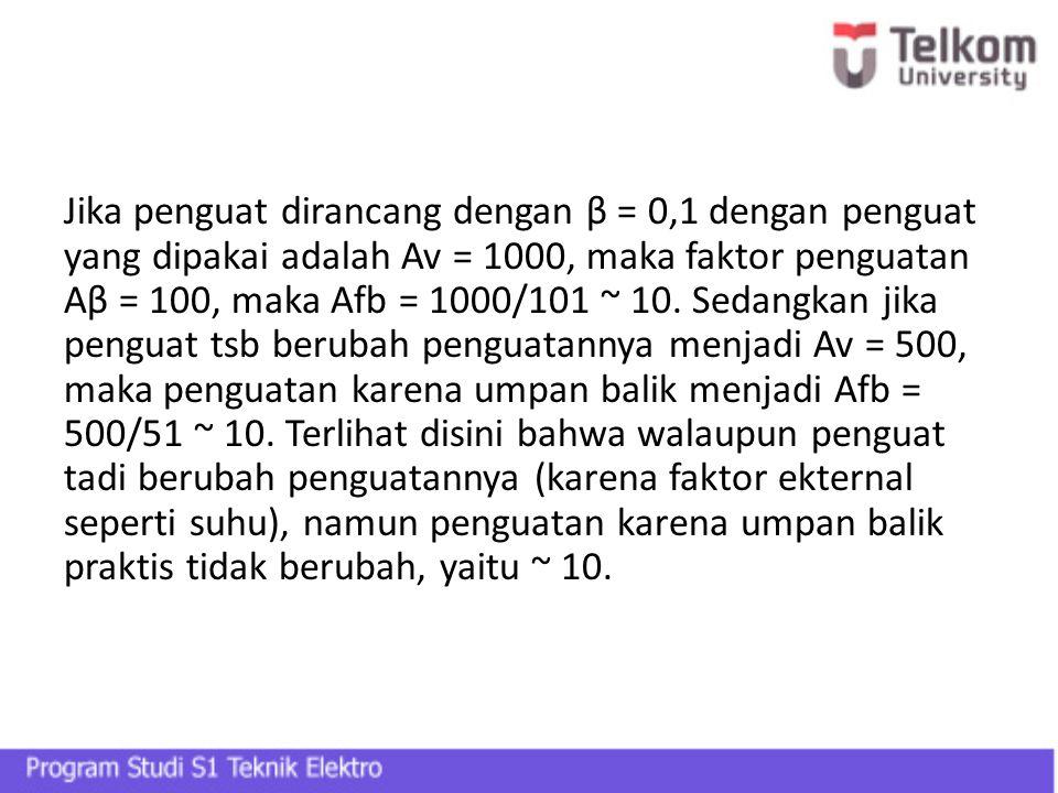 Jika penguat dirancang dengan β = 0,1 dengan penguat yang dipakai adalah Av = 1000, maka faktor penguatan Aβ = 100, maka Afb = 1000/101 ~ 10. Sedangka