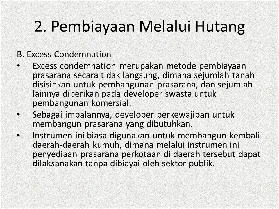 2. Pembiayaan Melalui Hutang B. Excess Condemnation Excess condemnation merupakan metode pembiayaan prasarana secara tidak langsung, dimana sejumlah t