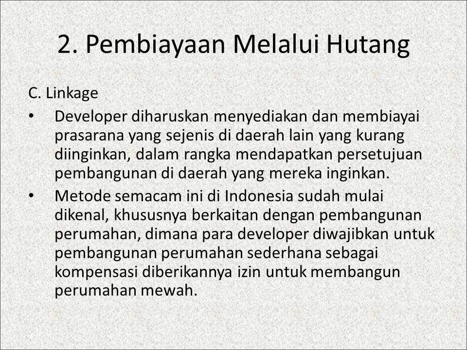 2. Pembiayaan Melalui Hutang C. Linkage Developer diharuskan menyediakan dan membiayai prasarana yang sejenis di daerah lain yang kurang diinginkan, d