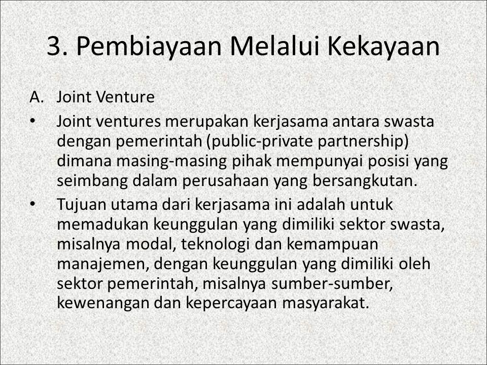 3. Pembiayaan Melalui Kekayaan A.Joint Venture Joint ventures merupakan kerjasama antara swasta dengan pemerintah (public-private partnership) dimana