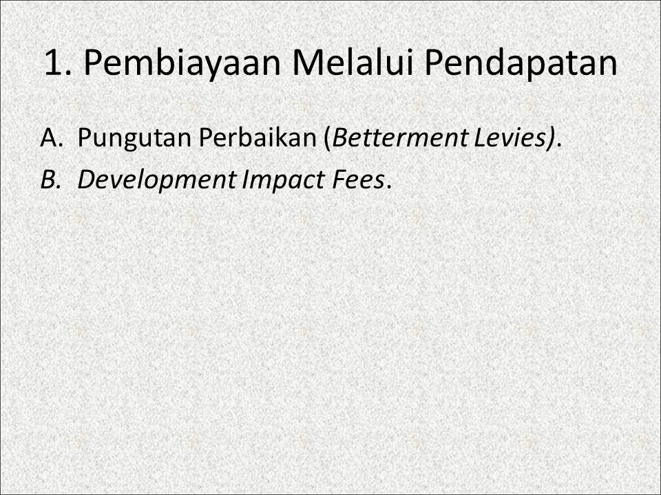 1. Pembiayaan Melalui Pendapatan A.Pungutan Perbaikan (Betterment Levies). B.Development Impact Fees.