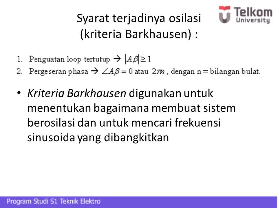 Syarat terjadinya osilasi (kriteria Barkhausen) : Kriteria Barkhausen digunakan untuk menentukan bagaimana membuat sistem berosilasi dan untuk mencari