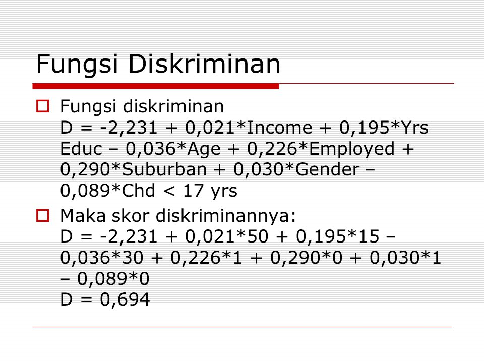  Fungsi diskriminan D = -2,231 + 0,021*Income + 0,195*Yrs Educ – 0,036*Age + 0,226*Employed + 0,290*Suburban + 0,030*Gender – 0,089*Chd < 17 yrs  Ma