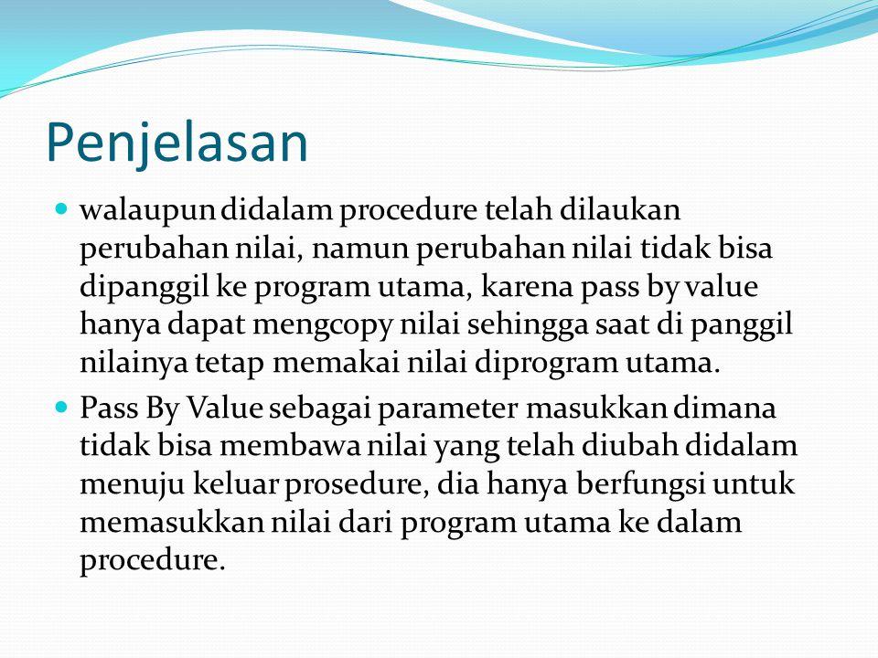 Penjelasan walaupun didalam procedure telah dilaukan perubahan nilai, namun perubahan nilai tidak bisa dipanggil ke program utama, karena pass by valu