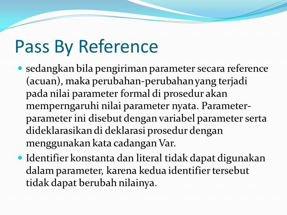 Pass By Reference sedangkan bila pengiriman parameter secara reference (acuan), maka perubahan-perubahan yang terjadi pada nilai parameter formal di prosedur akan memperngaruhi nilai parameter nyata.